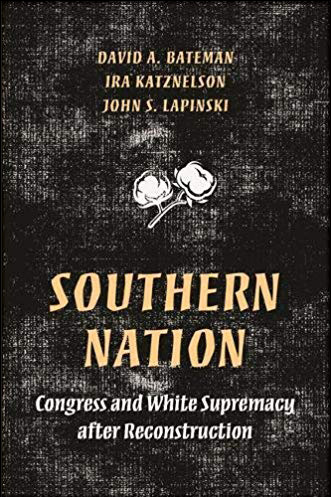 Southern Nation: Congress and White Supremacy after Reconstruction By Ira Katznelson, David A. Batement, and John S. Lapinski