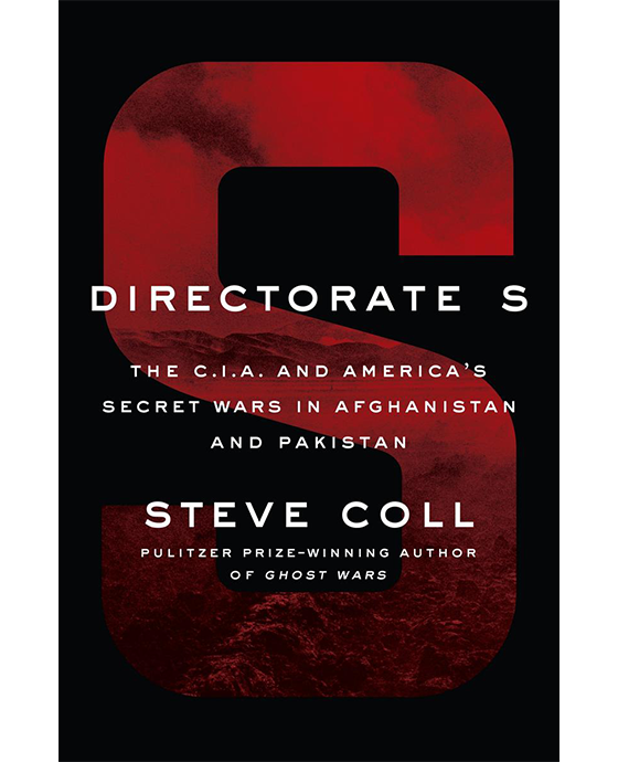 Directorate S. the C.I.A. and America's secret wars in Afghanistan and Pakistan. Steve Coll, Pulitzer Prize-Winning Author of Ghost Wars