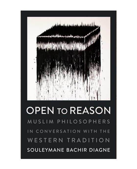 Open to Reason: Muslim Philosophers in Conversation with the Western Tradition By Souleymane Bachir Diagne