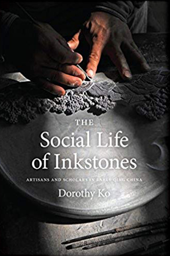 The Social Life of Inkstones: Artisans and Scholars in Early Qing China By Dorothy Ko