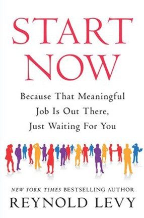 """Start Now: Because That Meaningful Job Is Out There, Just Waiting for You"" by Columbia University alum Reynold Levy"