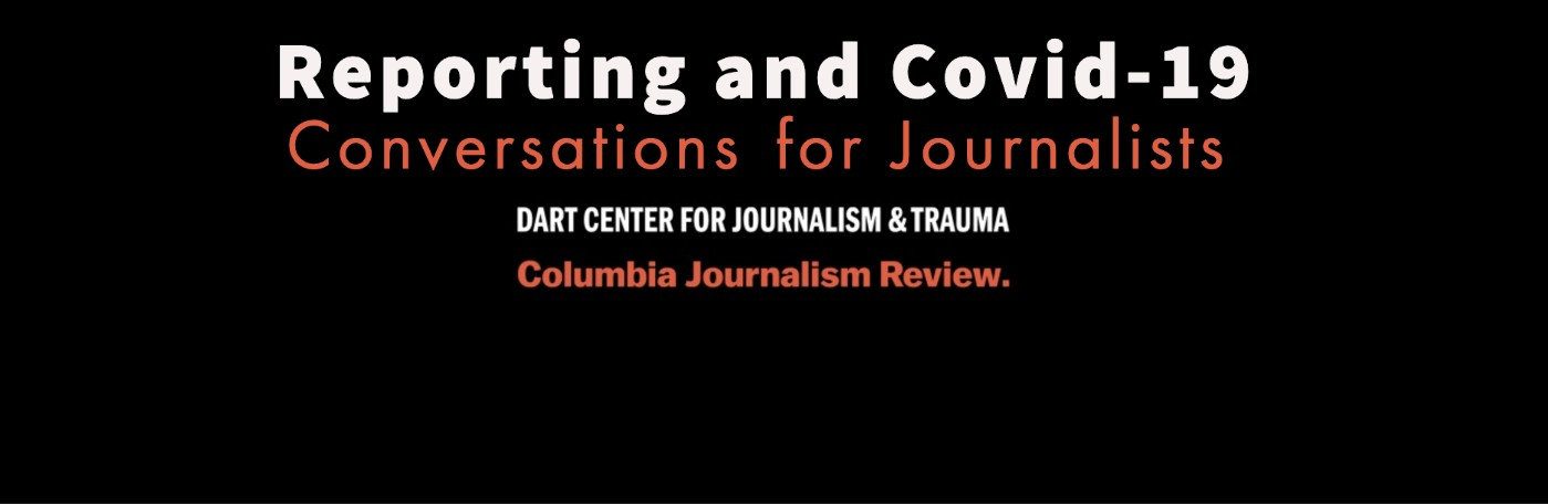 "Black background with text ""Reporting and Covid-19"" and next line ""Coversations with Journalists"" and then ""Dart Center for Journalism & Trauma"" and ""Columbia Journalism Review"""