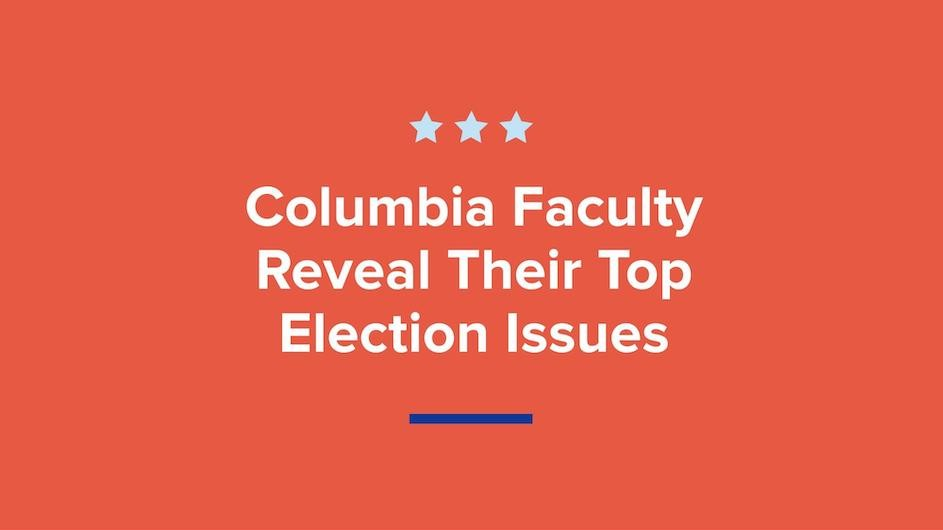 "Text saying, ""Columbia Faculty Reveal Their Top Election Issues"""
